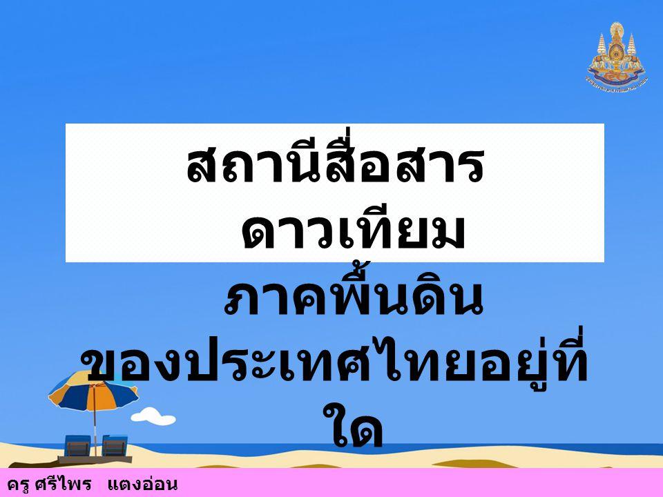 สถานีสื่อสารดาวเทียมภาคพื้นดิน ของประเทศไทยอยู่ที่ใด