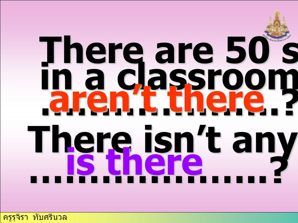 There are 50 students in a classroom, ……………….. aren't there