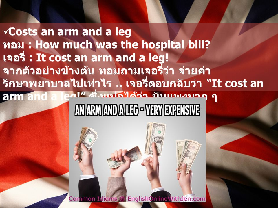 Costs an arm and a leg ทอม : How much was the hospital bill เจอรี่ : It cost an arm and a leg!