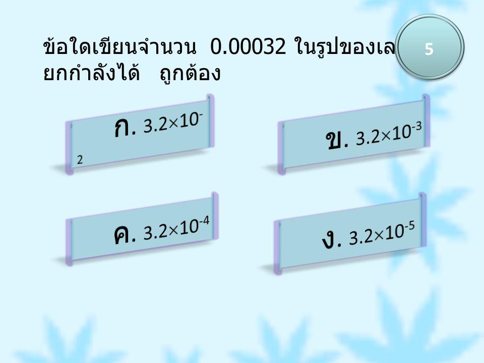 5 ข้อใดเขียนจำนวน 0.00032 ในรูปของเลขยกกำลังได้ ถูกต้อง. ก. 3.210-2. ข. 3.210-3. ค. 3.210-4.