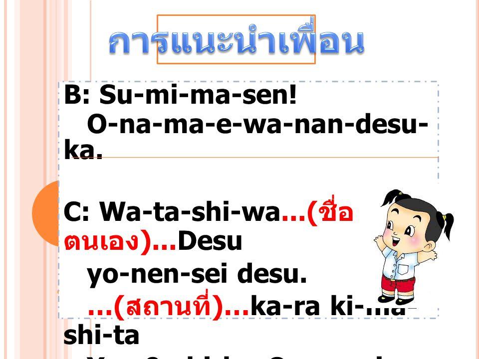 การแนะนำเพื่อน B: Su-mi-ma-sen! O-na-ma-e-wa-nan-desu-ka.