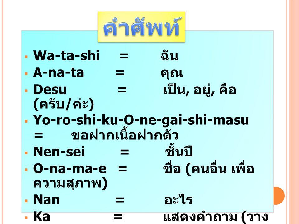 คำศัพท์ Wa-ta-shi = ฉัน A-na-ta = คุณ