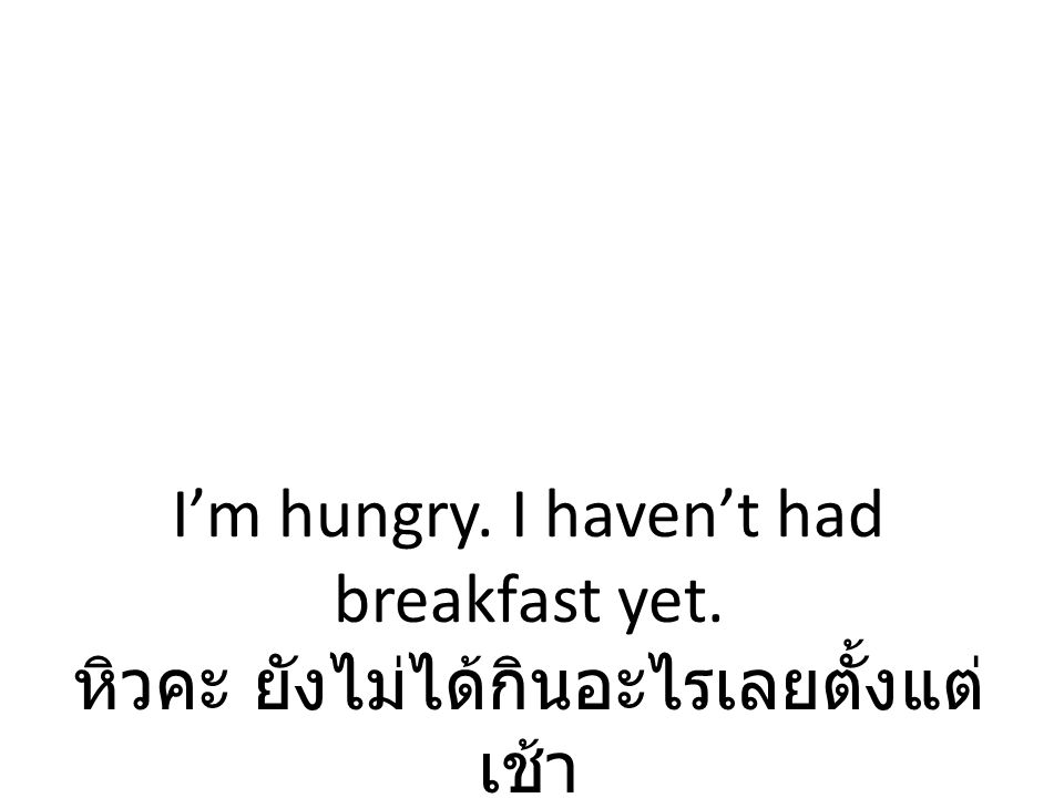 I'm hungry. I haven't had breakfast yet
