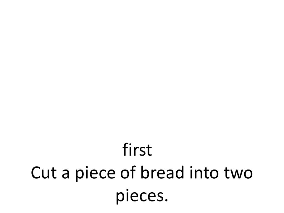 first Cut a piece of bread into two pieces.