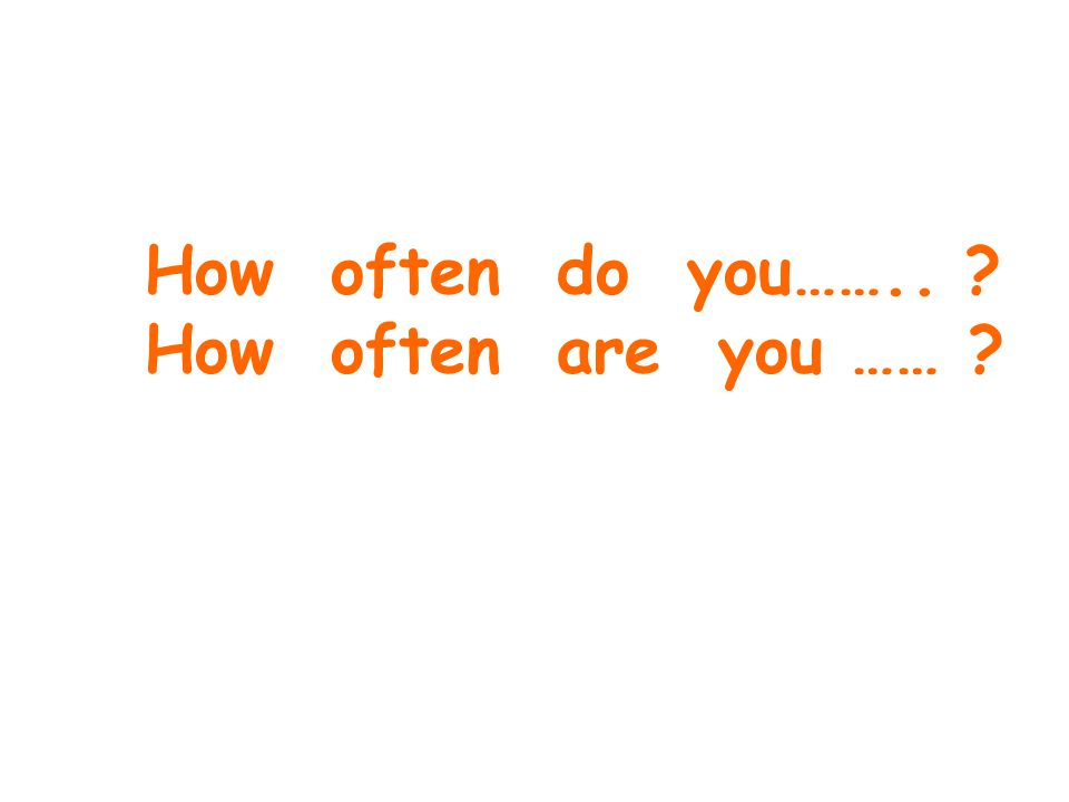 How often do you…….. How often are you ……