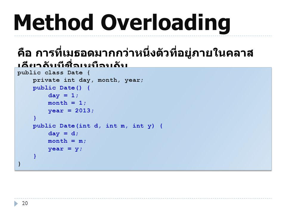 Method Overloading คือ การที่เมธอดมากกว่าหนึ่งตัวที่อยู่ภายในคลาสเดียวกันมีชื่อเหมือนกัน. public class Date {
