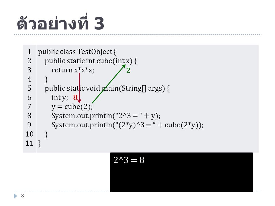 ตัวอย่างที่ 3 1. 2. 3. 4. 5. 6. 7. 8. 9. 10. 11. public class TestObject { public static int cube(int x) {