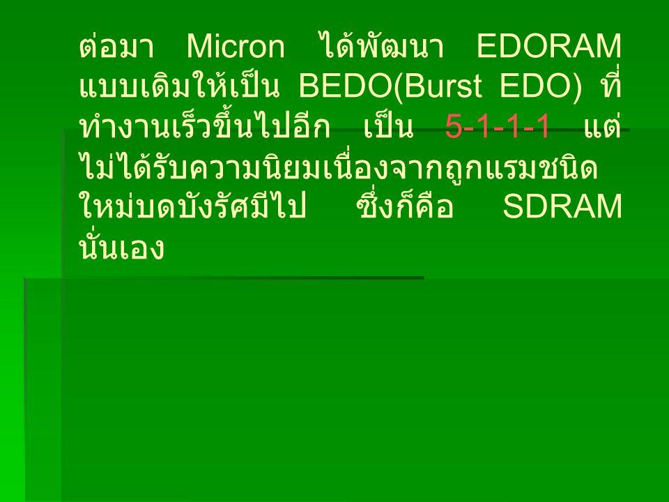 ต่อมา Micron ได้พัฒนา EDORAM แบบเดิมให้เป็น BEDO(Burst EDO) ที่ทำงานเร็วขึ้นไปอีก เป็น 5-1-1-1 แต่ไม่ได้รับความนิยมเนื่องจากถูกแรมชนิดใหม่บดบังรัศมีไป ซึ่งก็คือ SDRAM นั่นเอง