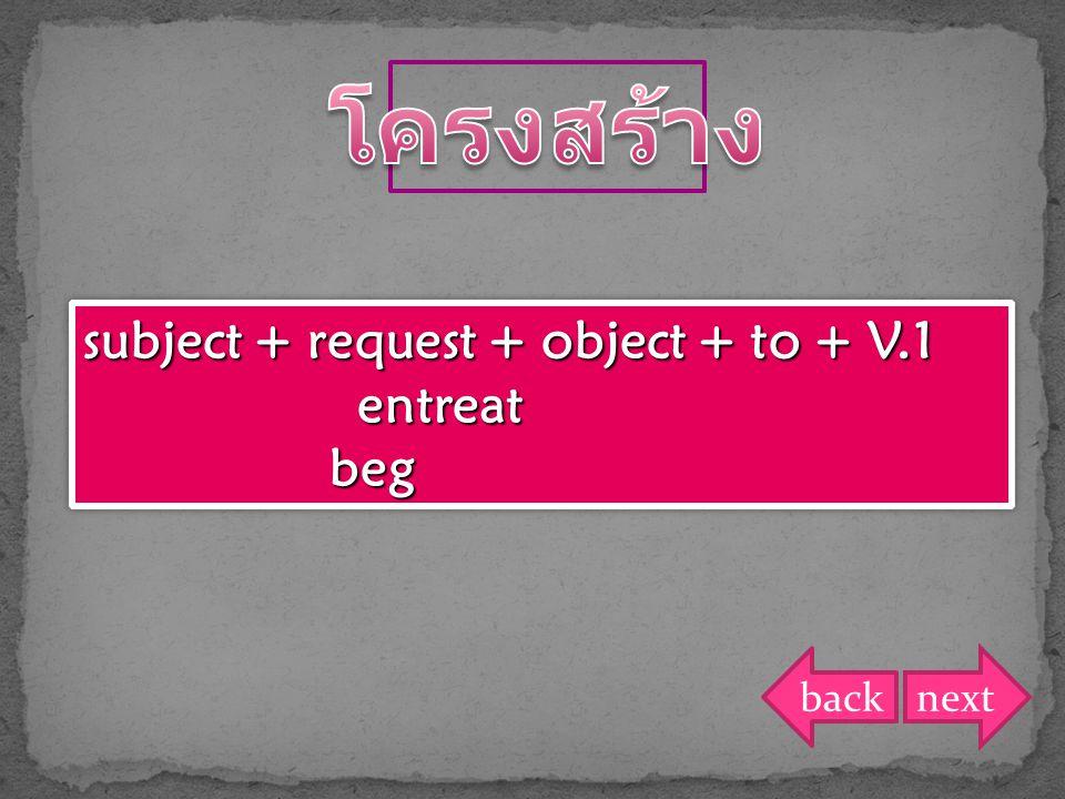 โครงสร้าง subject + request + object + to + V.1 entreat beg back next
