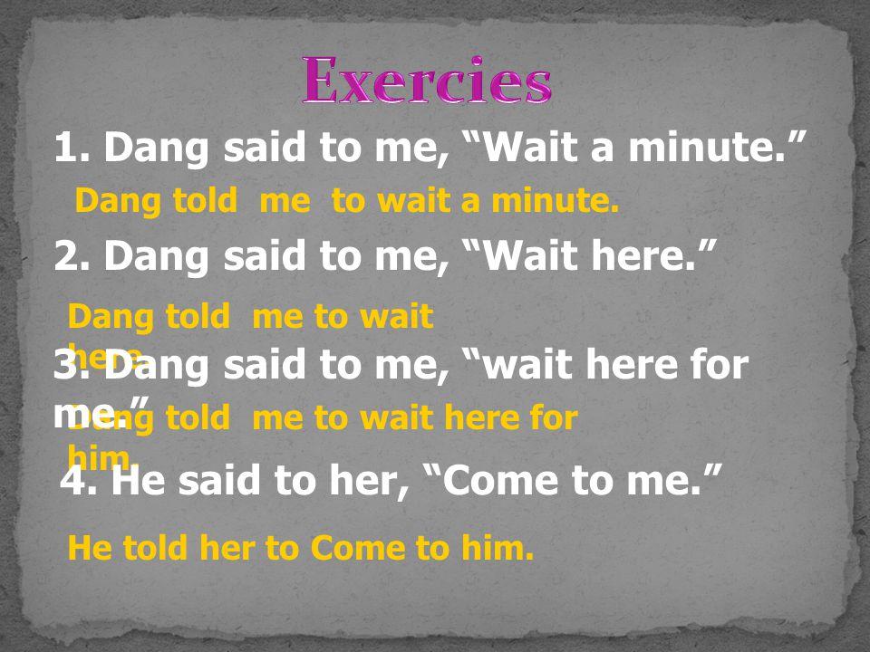 Exercies 1. Dang said to me, Wait a minute.