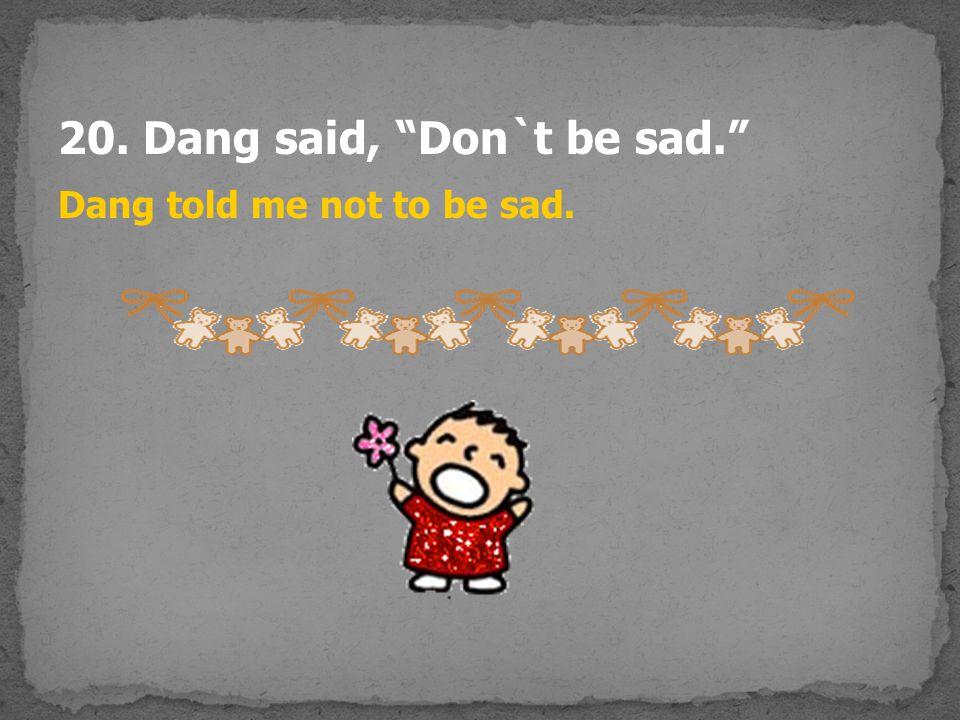 20. Dang said, Don`t be sad.