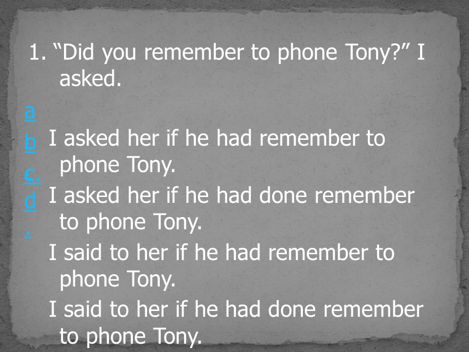 1. Did you remember to phone Tony I asked.
