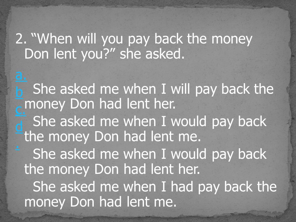 2. When will you pay back the money Don lent you she asked.