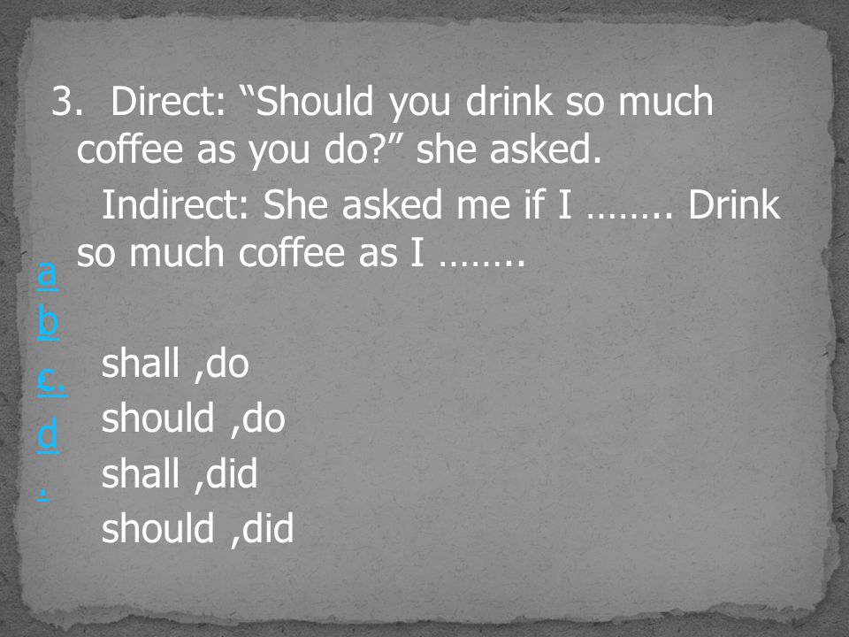 3. Direct: Should you drink so much coffee as you do she asked.