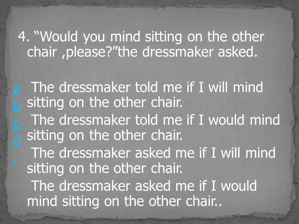4. Would you mind sitting on the other chair ,please