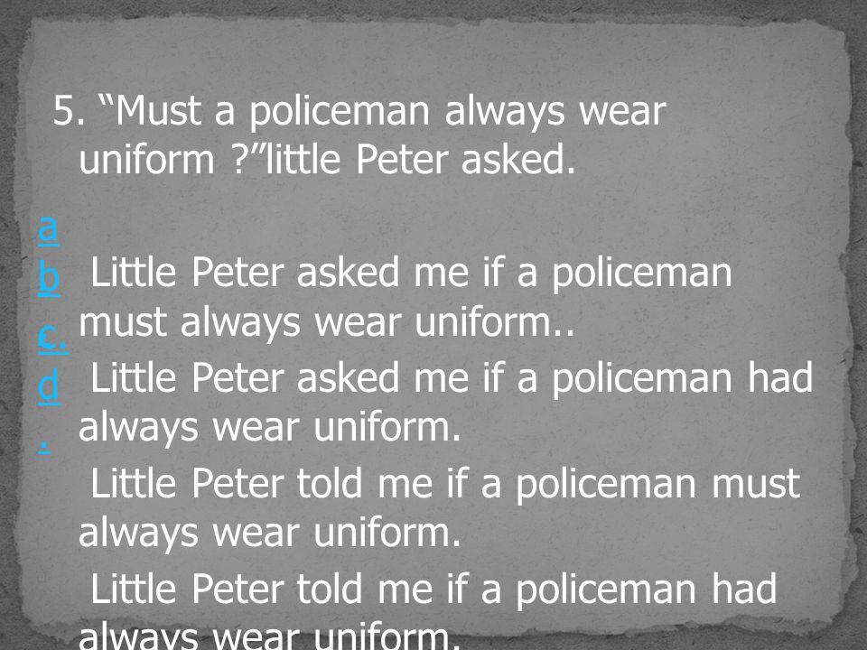 5. Must a policeman always wear uniform little Peter asked.