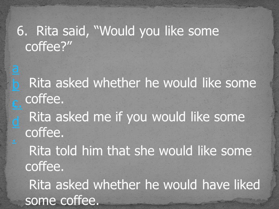 6. Rita said, Would you like some coffee