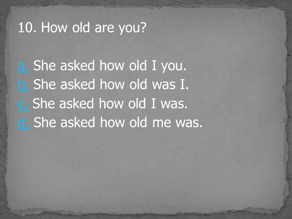10. How old are you. a. She asked how old I you. b