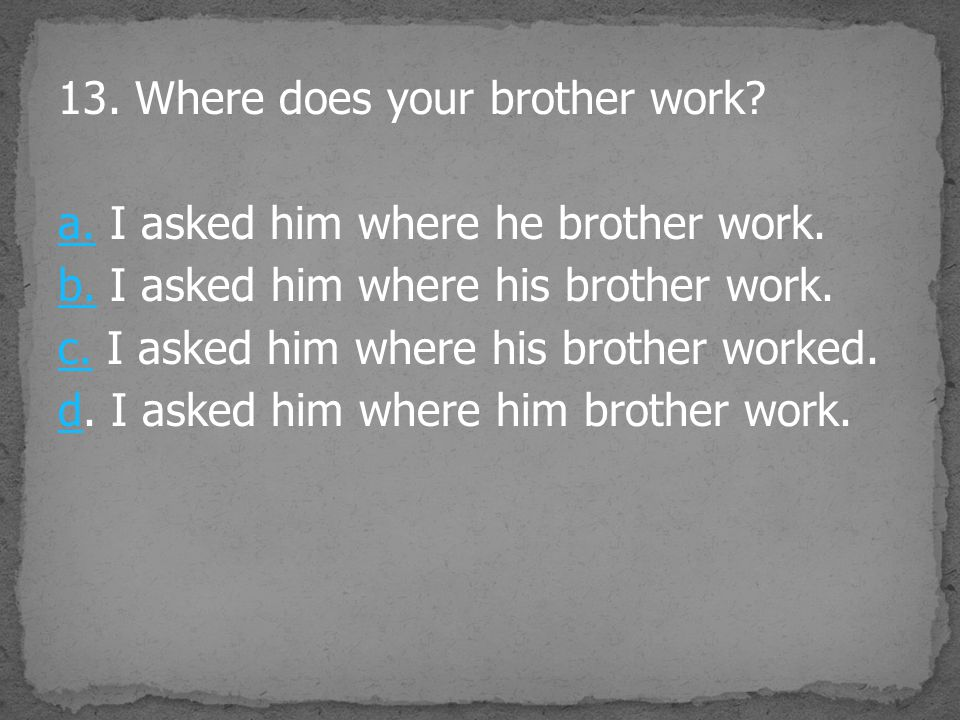 13. Where does your brother work. a. I asked him where he brother work