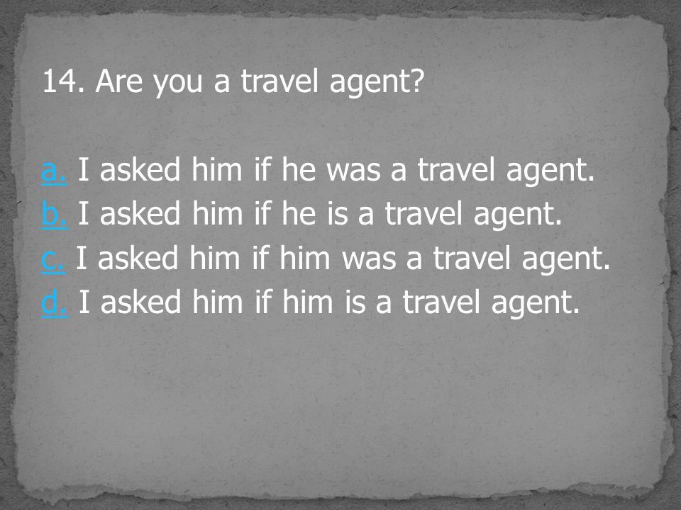 14. Are you a travel agent. a. I asked him if he was a travel agent. b