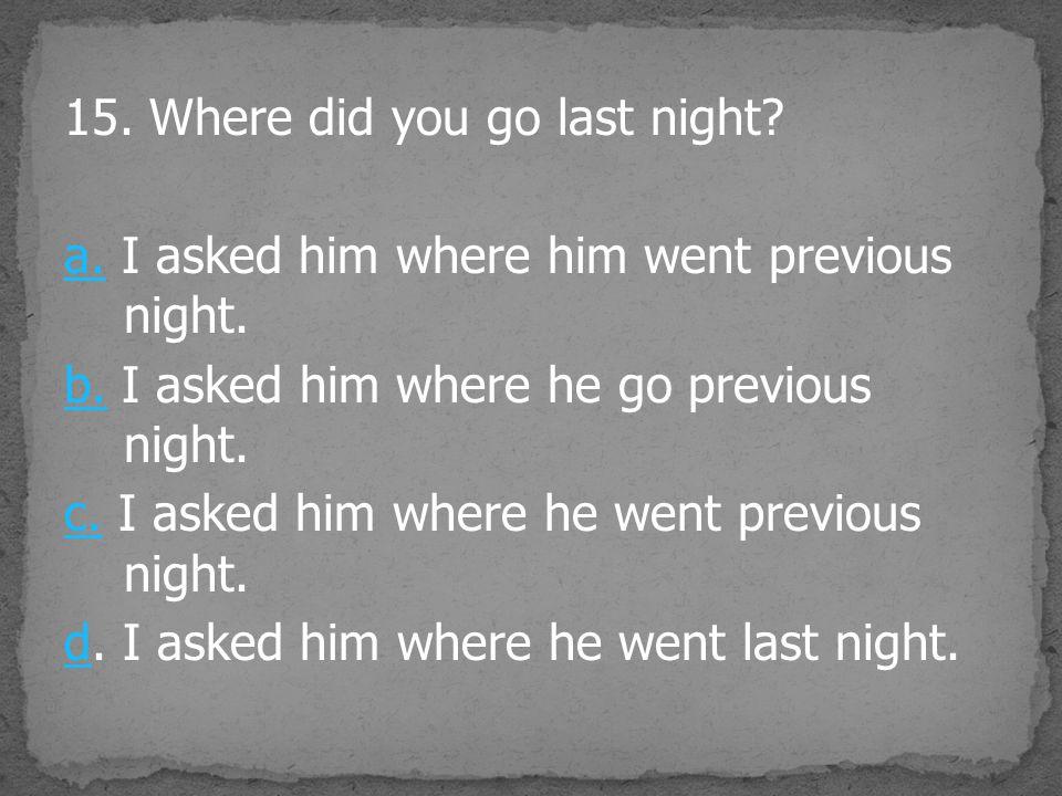 15. Where did you go last night