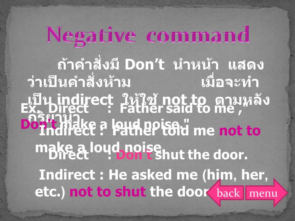 Negative command ถ้าคำสั่งมี Don't นำหน้า แสดงว่าเป็นคำสั่งห้าม เมื่อจะทำเป็น indirect ให้ใช้ not to ตามหลังกริยานำ.
