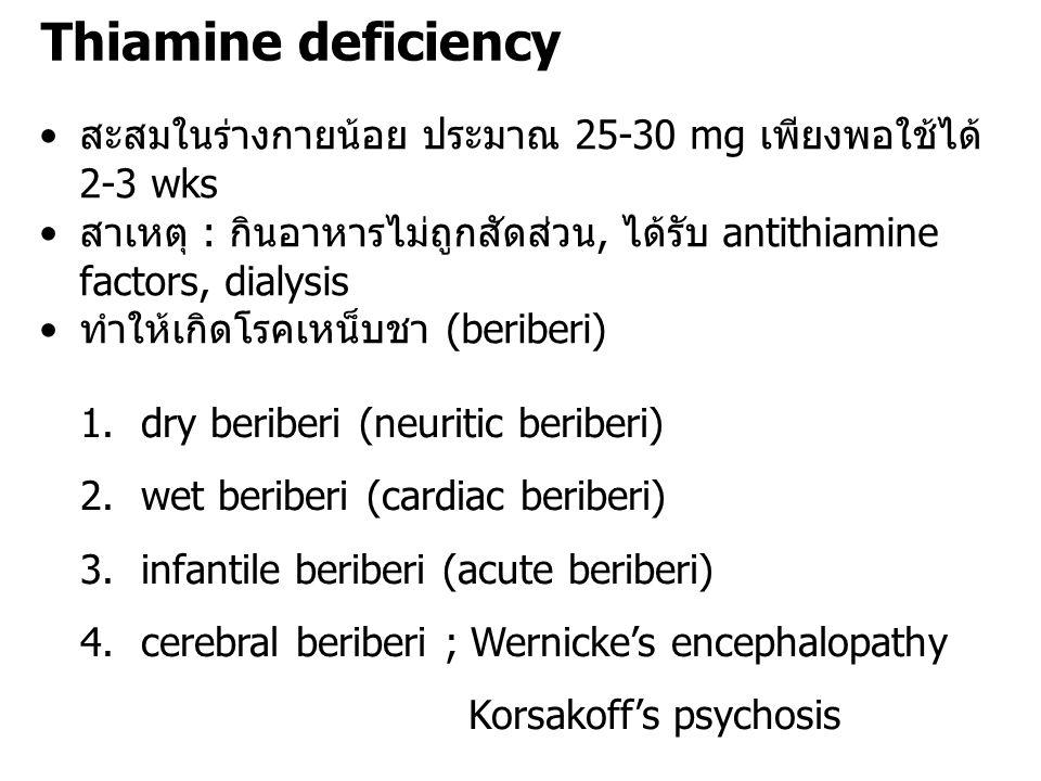 Thiamine deficiency สะสมในร่างกายน้อย ประมาณ 25-30 mg เพียงพอใช้ได้ 2-3 wks. สาเหตุ : กินอาหารไม่ถูกสัดส่วน, ได้รับ antithiamine factors, dialysis.