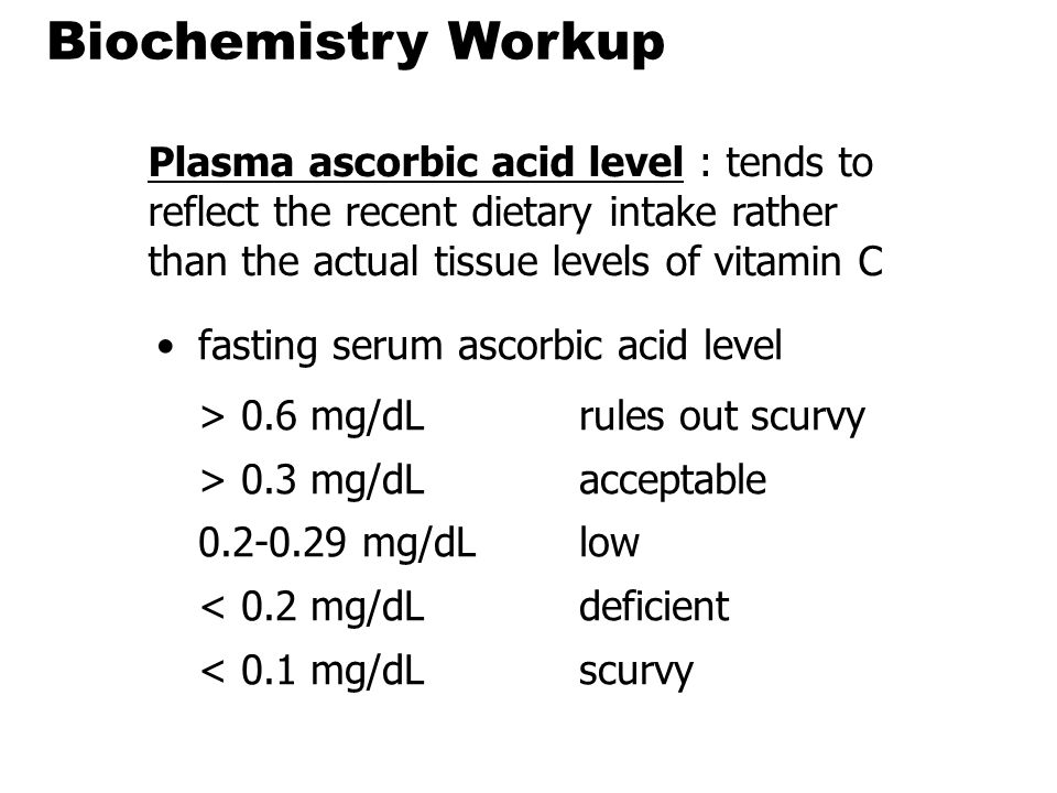 Biochemistry Workup Plasma ascorbic acid level : tends to reflect the recent dietary intake rather than the actual tissue levels of vitamin C.
