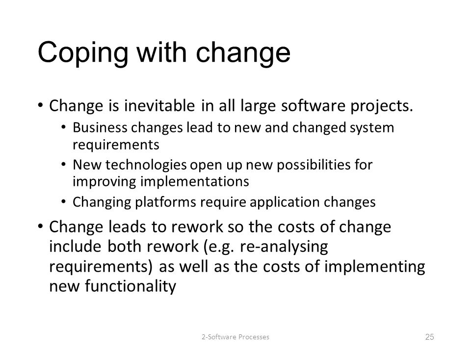 Coping with change Change is inevitable in all large software projects. Business changes lead to new and changed system requirements.