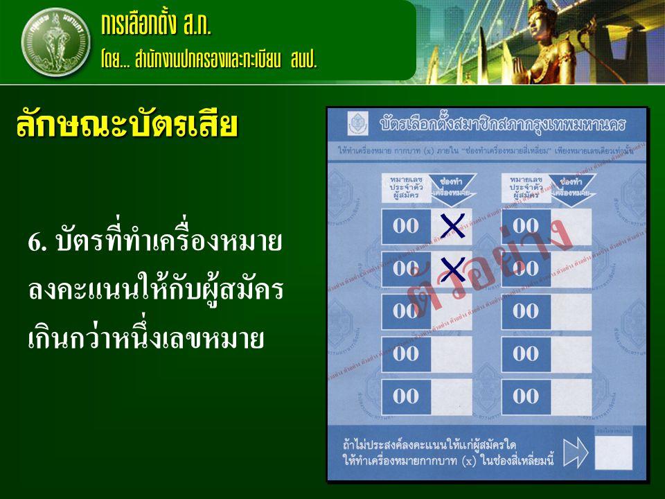 การเลือกตั้ง ส.ก. โดย... สำนักงานปกครองและทะเบียน สนป. ลักษณะบัตรเสีย. X. 6. บัตรที่ทำเครื่องหมายลงคะแนนให้กับผู้สมัครเกินกว่าหนึ่งเลขหมาย.