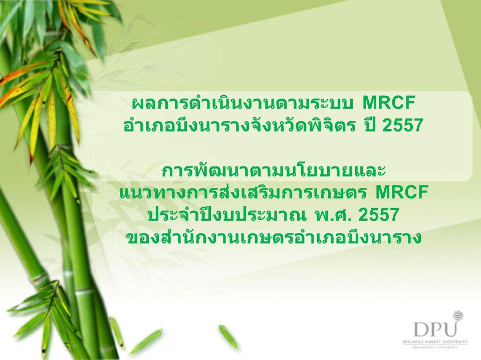 ผลการดำเนินงานตามระบบ MRCF อำเภอบึงนารางจังหวัดพิจิตร ปี 2557 การพัฒนาตามนโยบายและ แนวทางการส่งเสริมการเกษตร MRCF ประจำปีงบประมาณ พ.ศ.