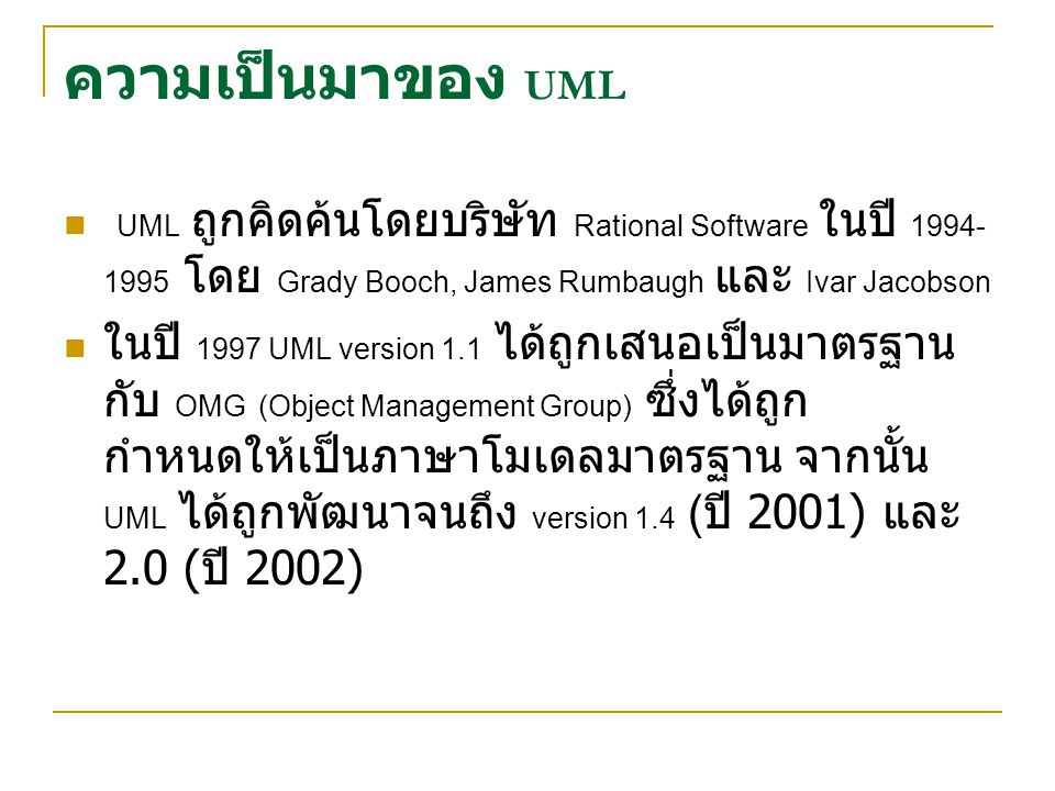 ความเป็นมาของ UML UML ถูกคิดค้นโดยบริษัท Rational Software ในปี 1994-1995 โดย Grady Booch, James Rumbaugh และ Ivar Jacobson.