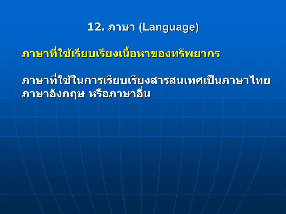 12. ภาษา (Language) ภาษาที่ใช้เรียบเรียงเนื้อหาของทรัพยากร. ภาษาที่ใช้ในการเรียบเรียงสารสนเทศเป็นภาษาไทย.