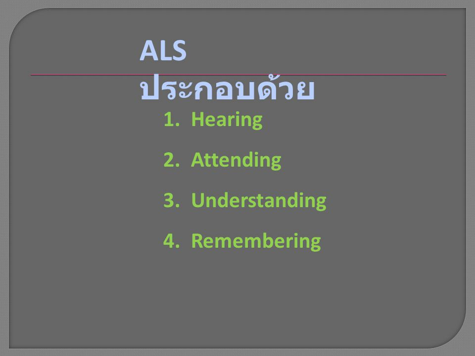 ALS ประกอบด้วย Hearing Attending Understanding Remembering