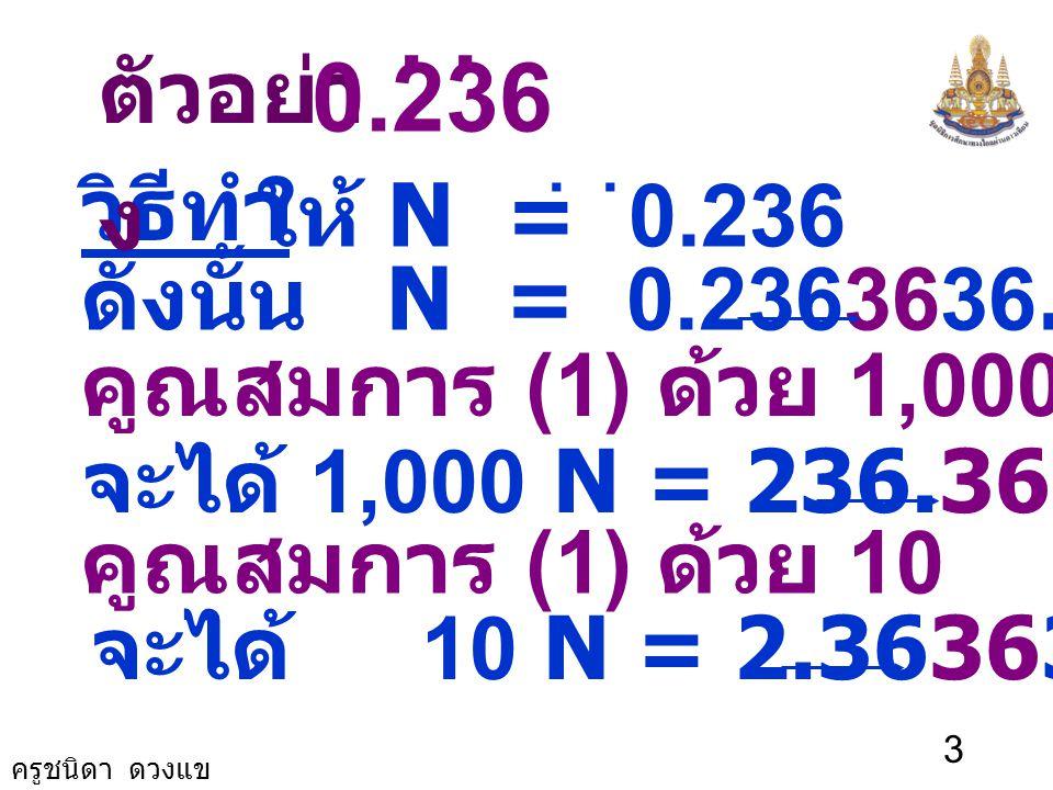 . . 0.236 ตัวอย่าง วิธีทำ ให้ N = 0.236 ดังนั้น N = 0.2363636… (1)