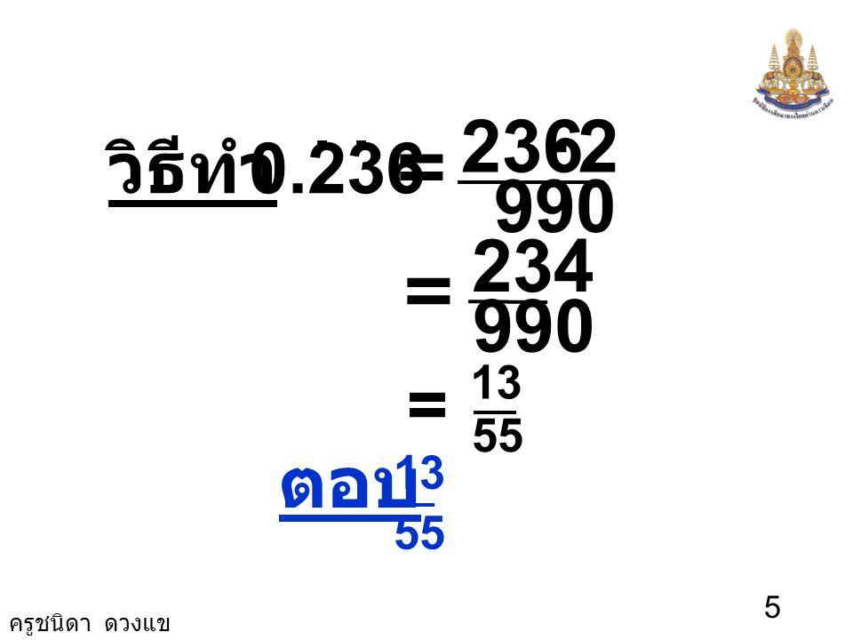 วิธีทำ 0.236 . . 990 2 236 - = = 990 234 = 55 13 ตอบ 55 13