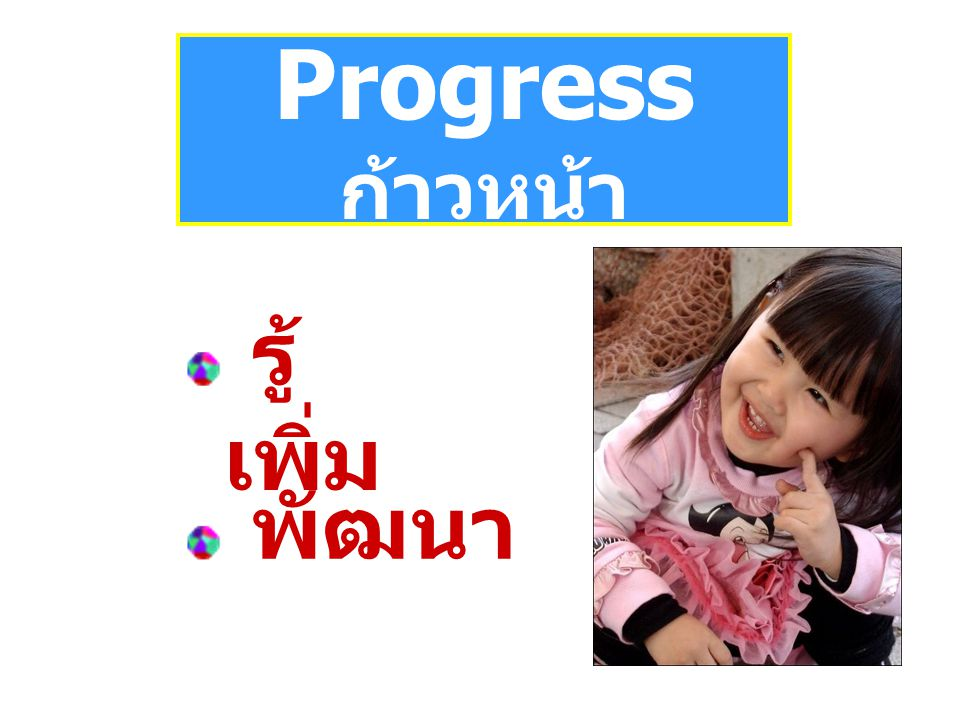 Progress ก้าวหน้า รู้เพิ่ม พัฒนา
