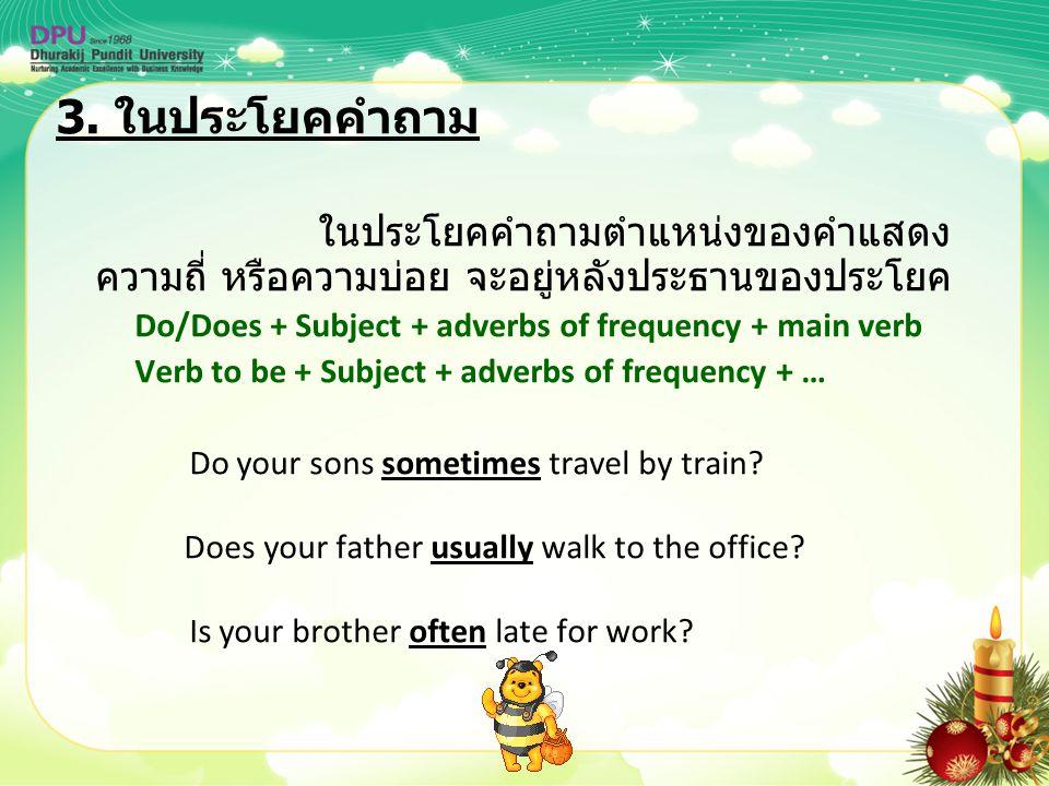 3. ในประโยคคำถาม ในประโยคคำถามตำแหน่งของคำแสดงความถี่ หรือความบ่อย จะอยู่หลังประธานของประโยค.