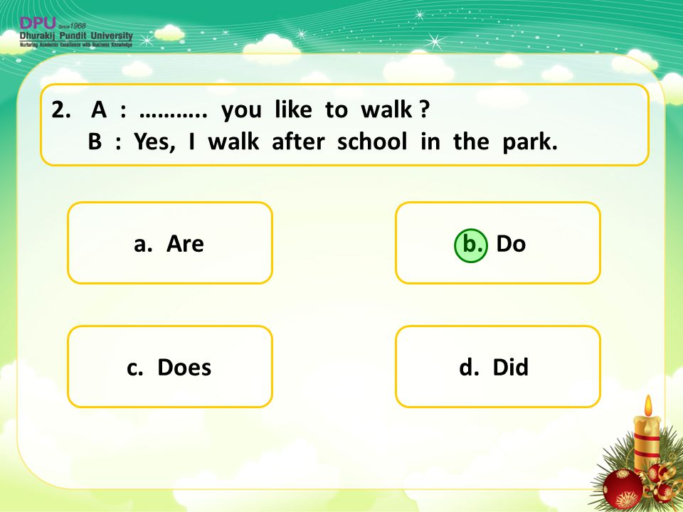 A : ……….. you like to walk B : Yes, I walk after school in the park. a. Are. b. Do.