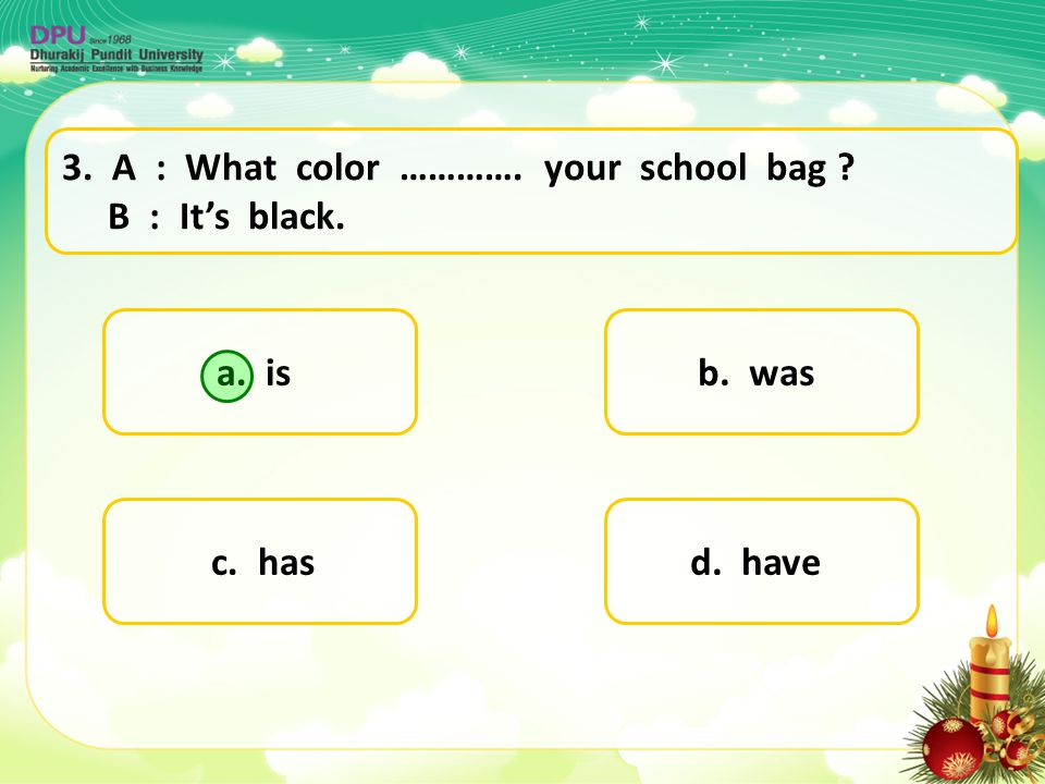 3. A : What color …………. your school bag