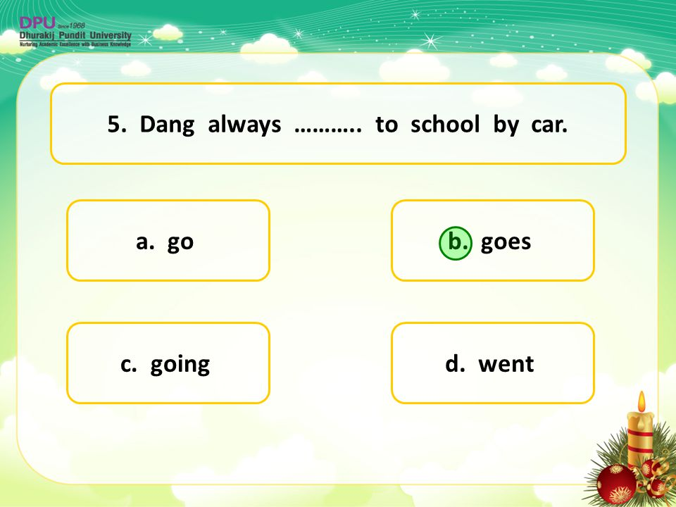5. Dang always ……….. to school by car.