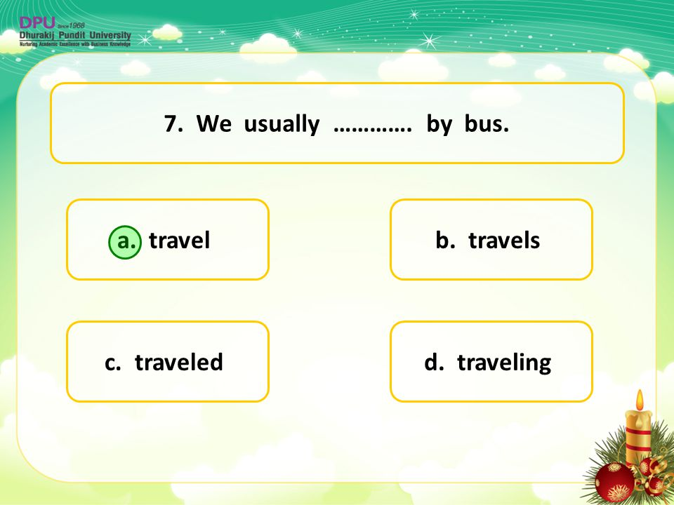 7. We usually …………. by bus. a. travel b. travels c. traveled d. traveling