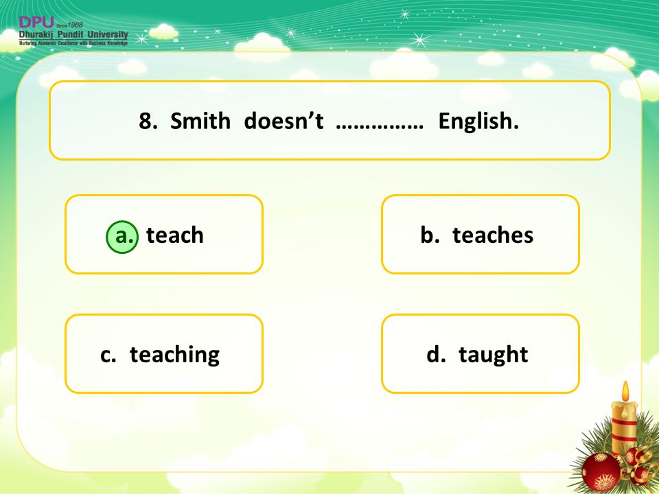 8. Smith doesn't …………… English.