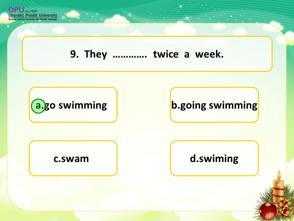 9. They …………. twice a week. a.go swimming b.going swimming c.swam d.swiming