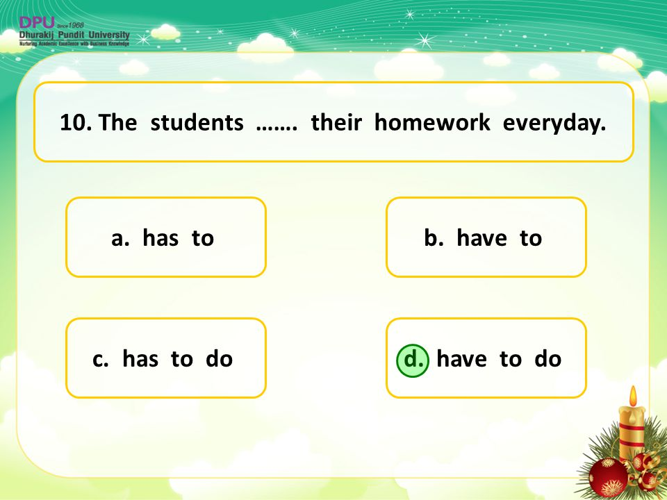 10. The students ……. their homework everyday.