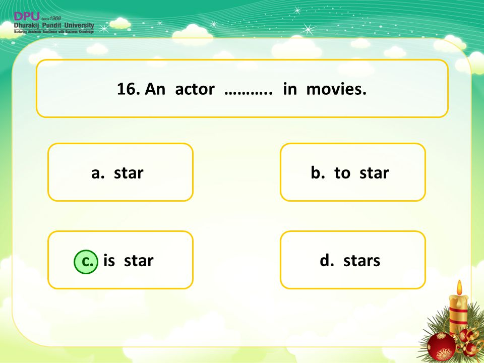 16. An actor ……….. in movies. a. star b. to star c. is star d. stars