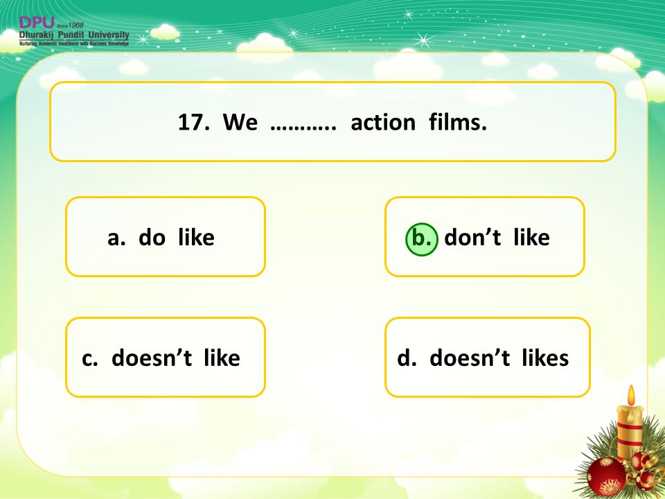 17. We ……….. action films. a. do like b. don't like c. doesn't like d. doesn't likes