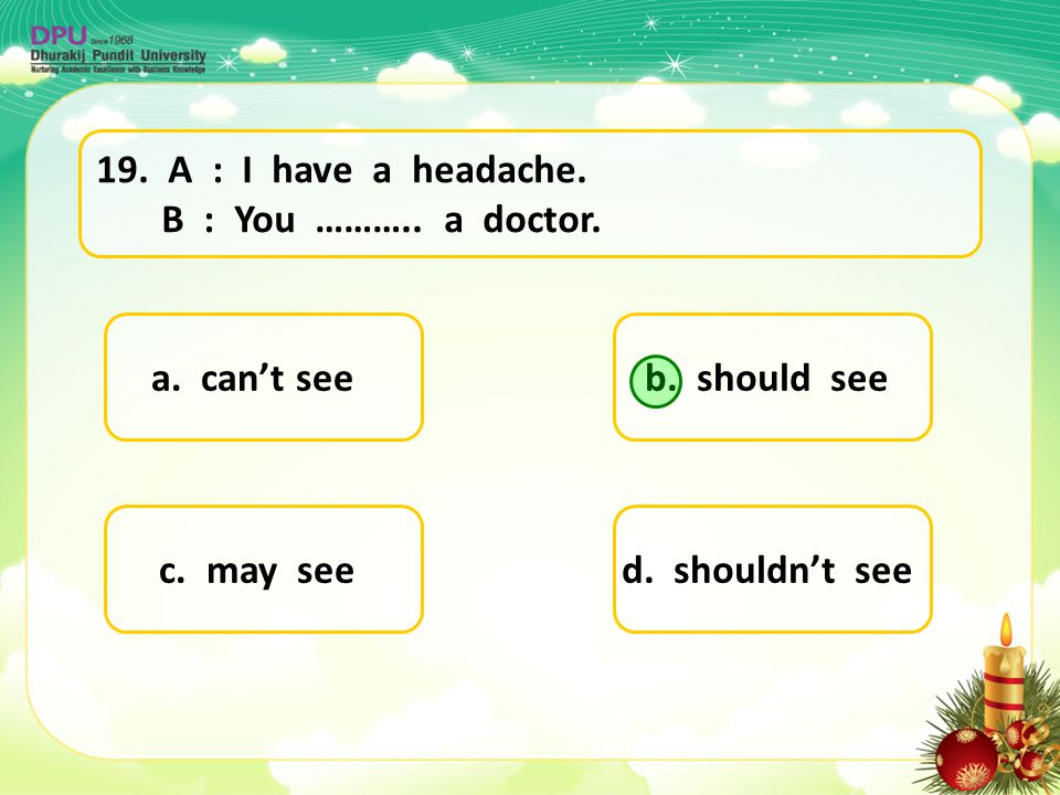 19. A : I have a headache. B : You ……….. a doctor. a. can't see. b. should see. c. may see.