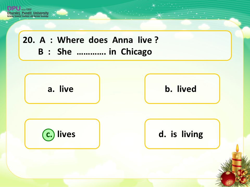 20. A : Where does Anna live B : She …………. in Chicago. a. live. b. lived. c. lives.