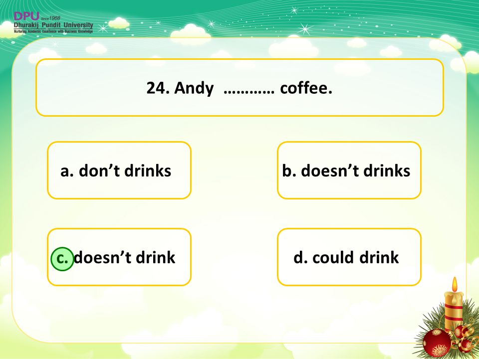 24. Andy ………… coffee. a. don't drinks b. doesn't drinks c. doesn't drink d. could drink